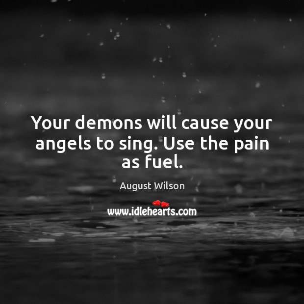 Your demons will cause your angels to sing. Use the pain as fuel. August Wilson Picture Quote