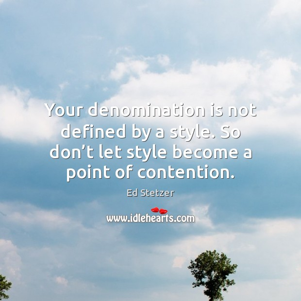 Your denomination is not defined by a style. So don't let Ed Stetzer Picture Quote