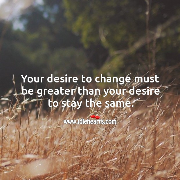 Your desire to change must be greater than your desire to stay the same. Image
