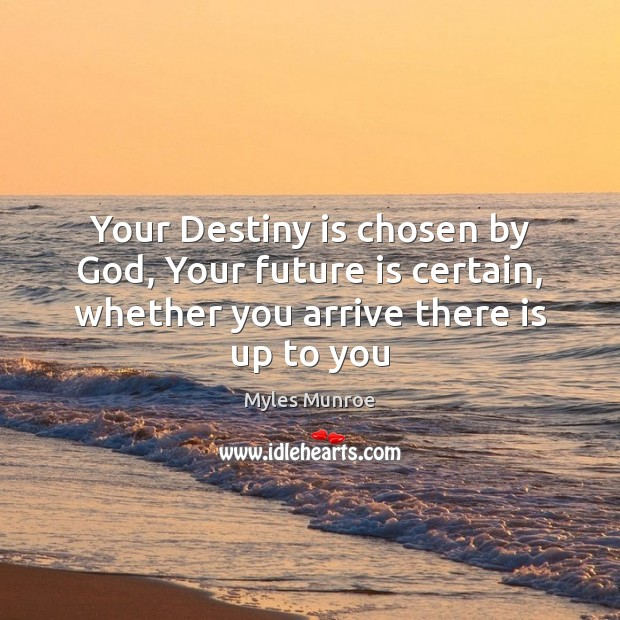 Your Destiny is chosen by God, Your future is certain, whether you Myles Munroe Picture Quote