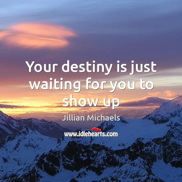 Your destiny is just waiting for you to show up Jillian Michaels Picture Quote