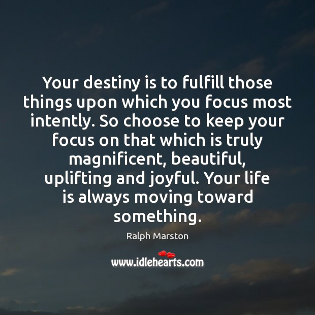 Your destiny is to fulfill those things upon which you focus most Ralph Marston Picture Quote