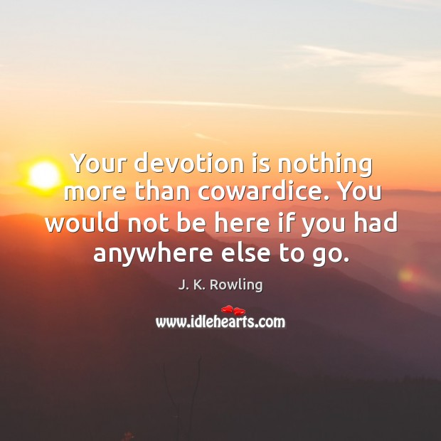 Your devotion is nothing more than cowardice. You would not be here Image