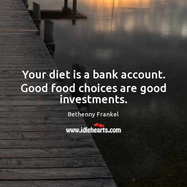 Your diet is a bank account. Good food choices are good investments. Diet Quotes Image