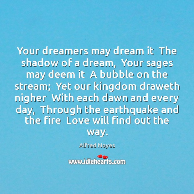 Your dreamers may dream it  The shadow of a dream,  Your sages Alfred Noyes Picture Quote