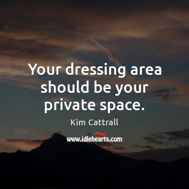 Your dressing area should be your private space. Kim Cattrall Picture Quote