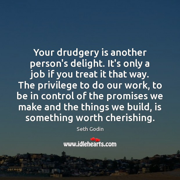 Image, Your drudgery is another person's delight. It's only a job if you