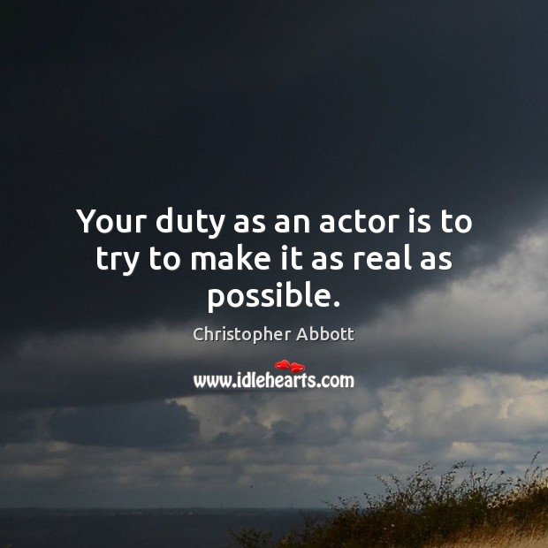 Your duty as an actor is to try to make it as real as possible. Image