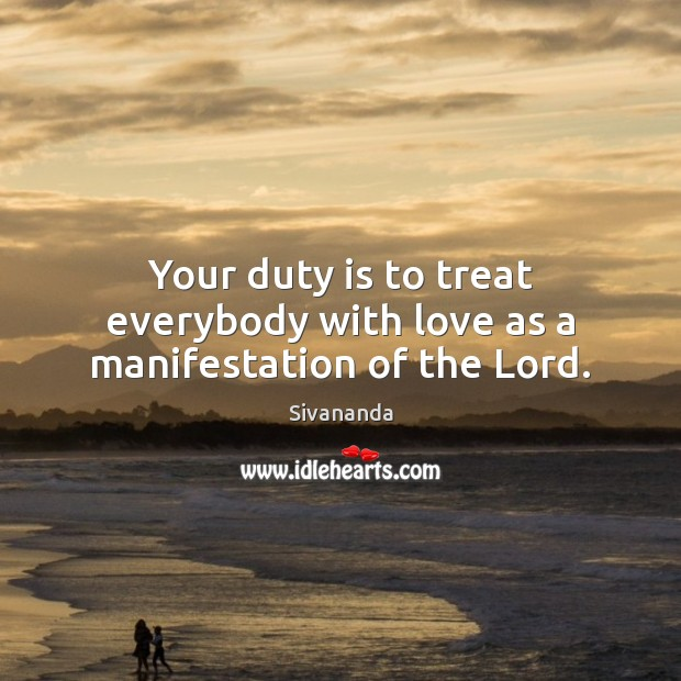 Your duty is to treat everybody with love as a manifestation of the Lord. Image