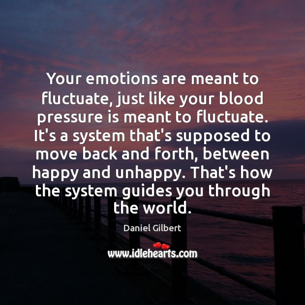 Your emotions are meant to fluctuate, just like your blood pressure is Daniel Gilbert Picture Quote