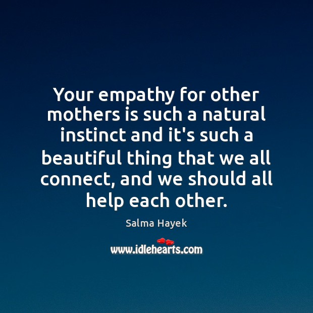 Your empathy for other mothers is such a natural instinct and it's Salma Hayek Picture Quote