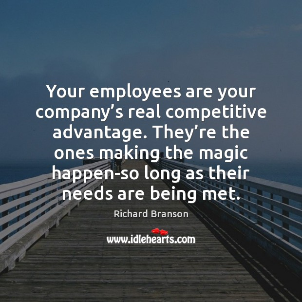 Your employees are your company's real competitive advantage. They're the Richard Branson Picture Quote