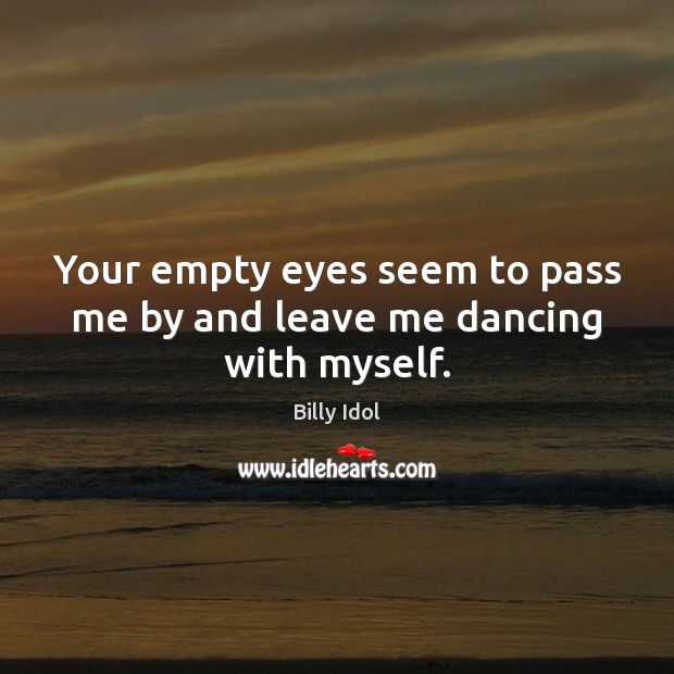Image, Your empty eyes seem to pass me by and leave me dancing with myself.
