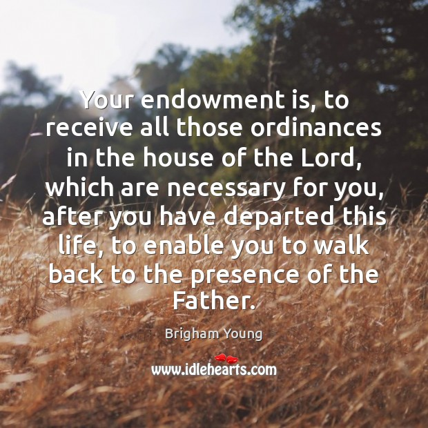Your endowment is, to receive all those ordinances in the house of Image