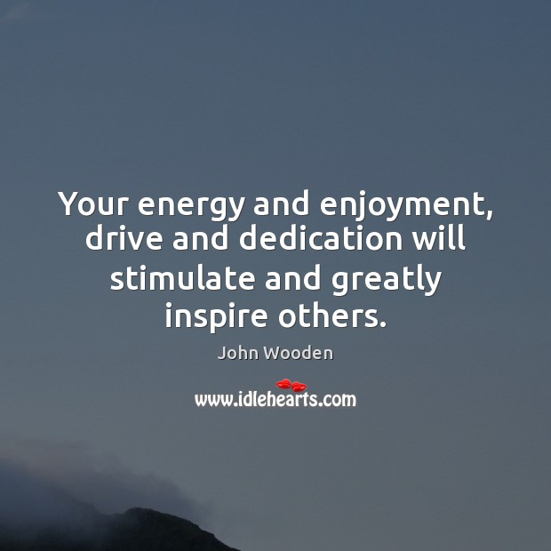 Your energy and enjoyment, drive and dedication will stimulate and greatly inspire others. John Wooden Picture Quote