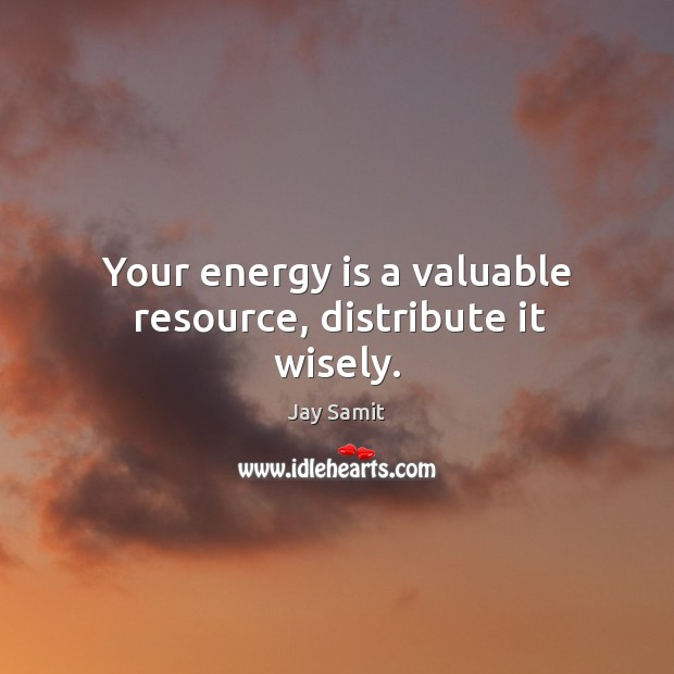 Your energy is a valuable resource, distribute it wisely. Image