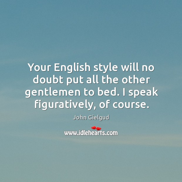 Your english style will no doubt put all the other gentlemen to bed. I speak figuratively, of course. Image