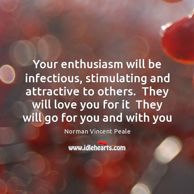 Your enthusiasm will be infectious, stimulating and attractive to others.  They will Image