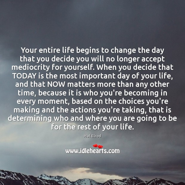 Your entire life begins to change the day that you decide you Hal Elrod Picture Quote