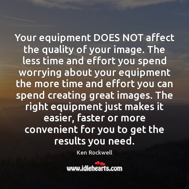 Your equipment DOES NOT affect the quality of your image. The less Image