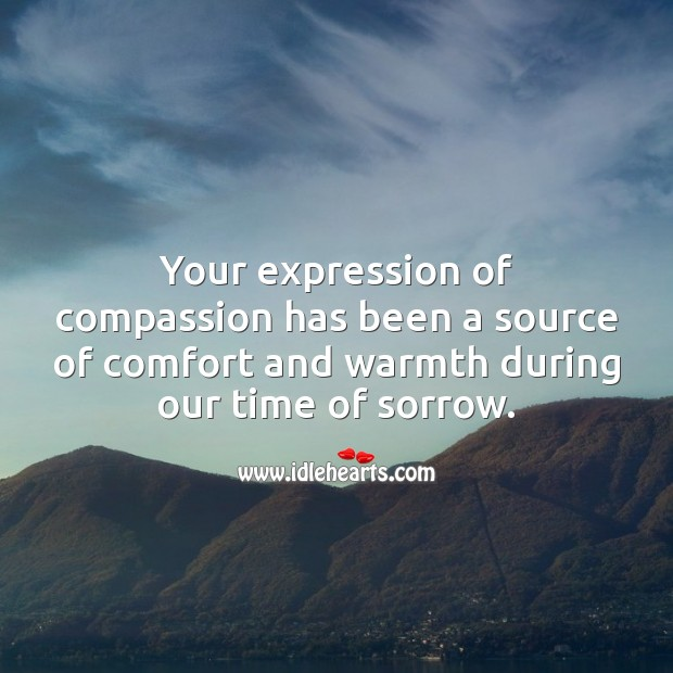 Your expression of compassion has been a source of comfort and warmth. Sympathy Quotes Image