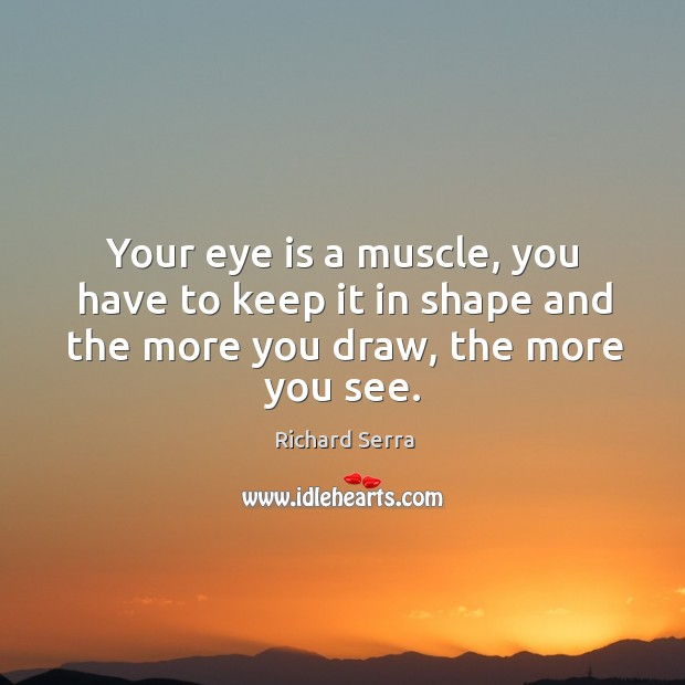 Your eye is a muscle, you have to keep it in shape Richard Serra Picture Quote
