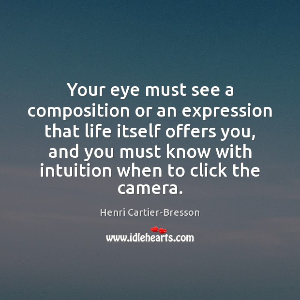 Your eye must see a composition or an expression that life itself Henri Cartier-Bresson Picture Quote