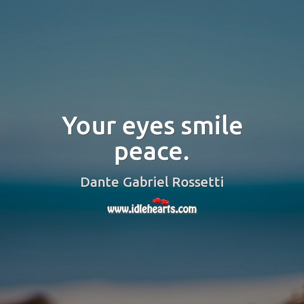 Your eyes smile peace. Dante Gabriel Rossetti Picture Quote