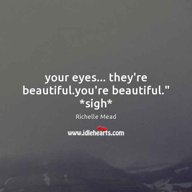 """Image, Your eyes… they're beautiful.you're beautiful."""" *sigh*"""