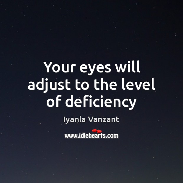 Your eyes will adjust to the level of deficiency Iyanla Vanzant Picture Quote