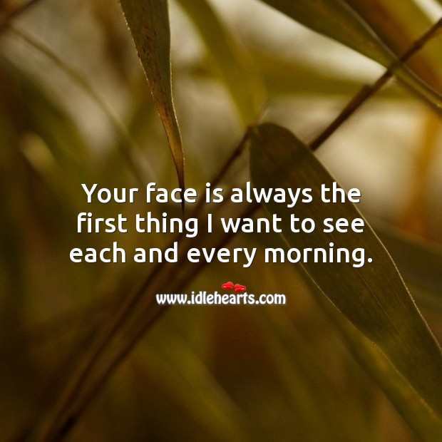 Your face is always the first thing I want to see each and every morning. Good Morning Quotes Image