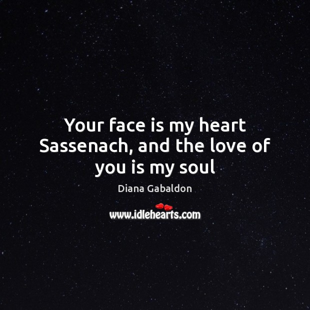 Your face is my heart Sassenach, and the love of you is my soul Image