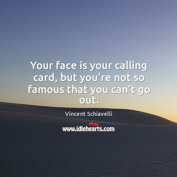 Your face is your calling card, but you're not so famous that you can't go out. Image