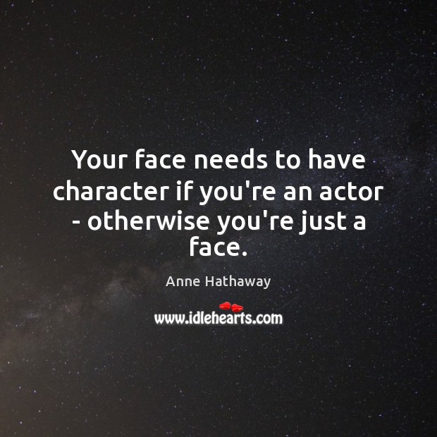 Your face needs to have character if you're an actor – otherwise you're just a face. Anne Hathaway Picture Quote