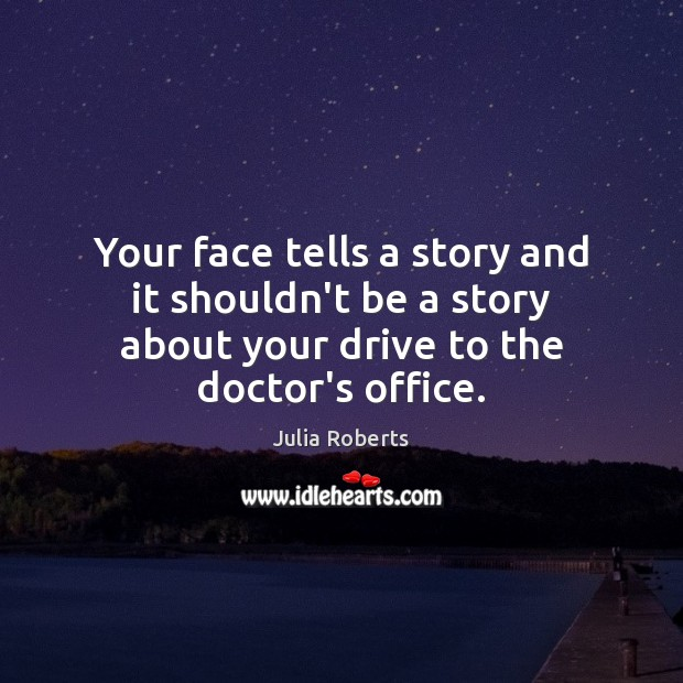Your face tells a story and it shouldn't be a story about Julia Roberts Picture Quote