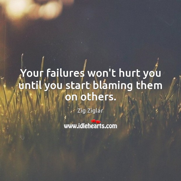 Your failures won't hurt you until you start blaming them on others. Zig Ziglar Picture Quote