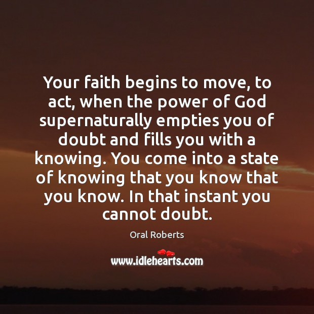 Your faith begins to move, to act, when the power of God Oral Roberts Picture Quote