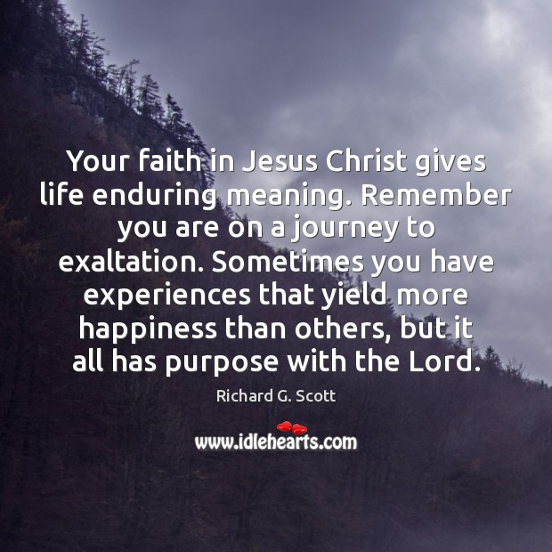 Your faith in Jesus Christ gives life enduring meaning. Remember you are Richard G. Scott Picture Quote