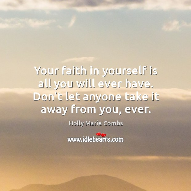 Your faith in yourself is all you will ever have. Don't let anyone take it away from you, ever. Image