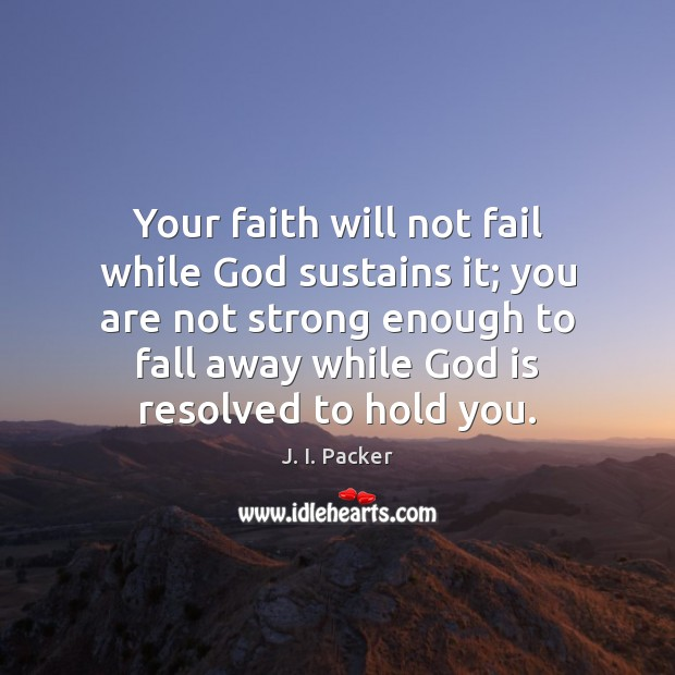 Your faith will not fail while God sustains it; you are not J. I. Packer Picture Quote