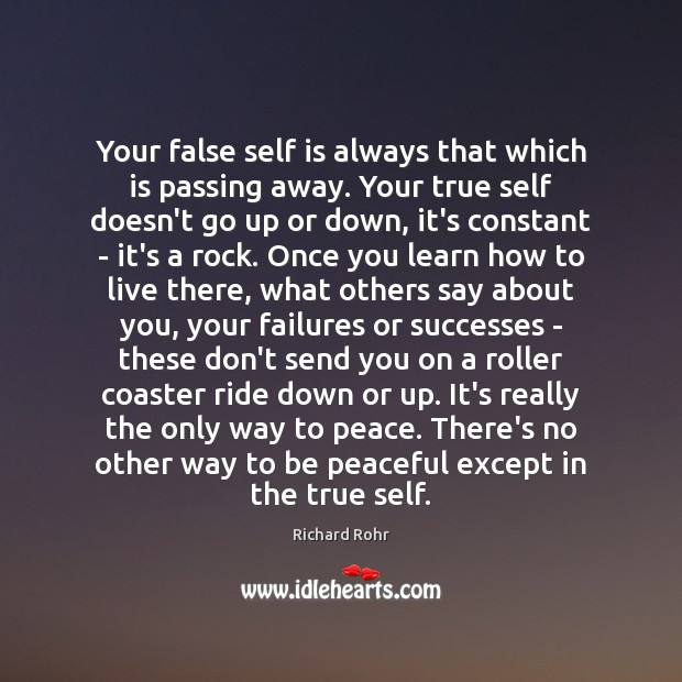 Your false self is always that which is passing away. Your true Richard Rohr Picture Quote