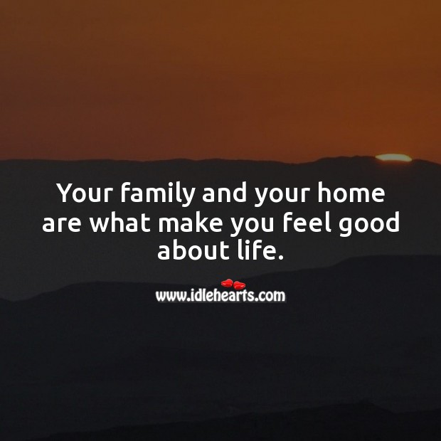 Your family and your home are what make you feel good about life. Family Quotes Image