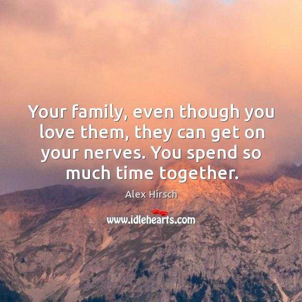 Your family, even though you love them, they can get on your Time Together Quotes Image