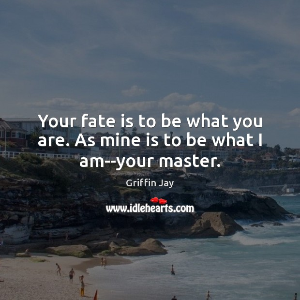 Your fate is to be what you are. As mine is to be what I am–your master. Image