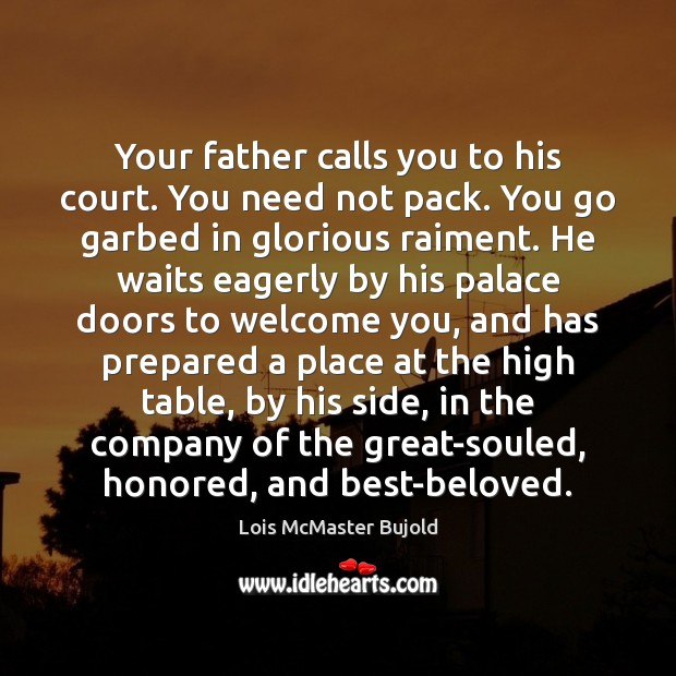 Your father calls you to his court. You need not pack. You Lois McMaster Bujold Picture Quote