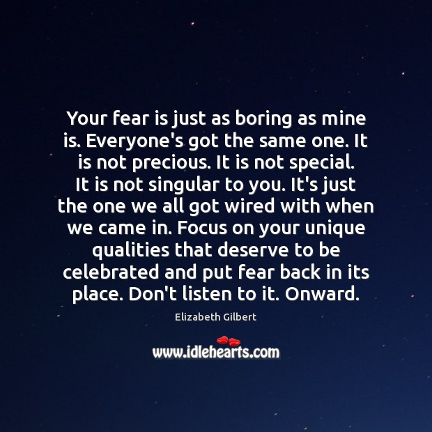 Your fear is just as boring as mine is. Everyone's got the Elizabeth Gilbert Picture Quote