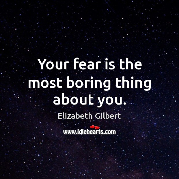 Your fear is the most boring thing about you. Elizabeth Gilbert Picture Quote