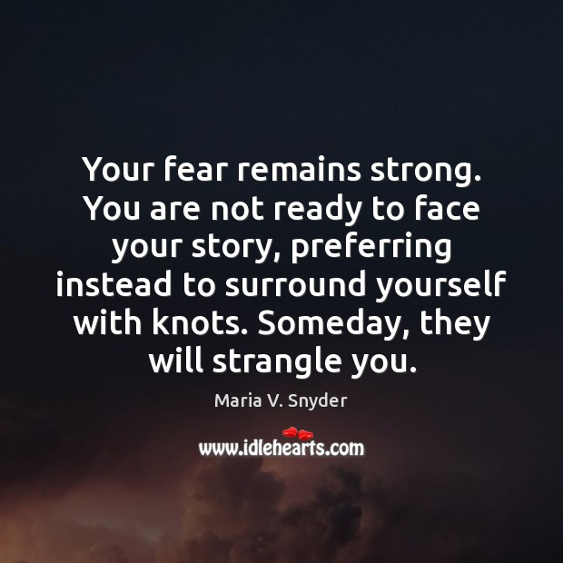 Your fear remains strong. You are not ready to face your story, Maria V. Snyder Picture Quote