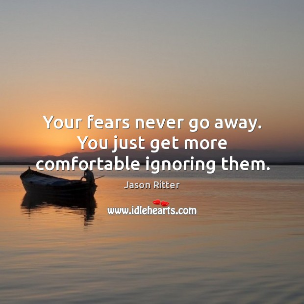 Your fears never go away. You just get more comfortable ignoring them. Image