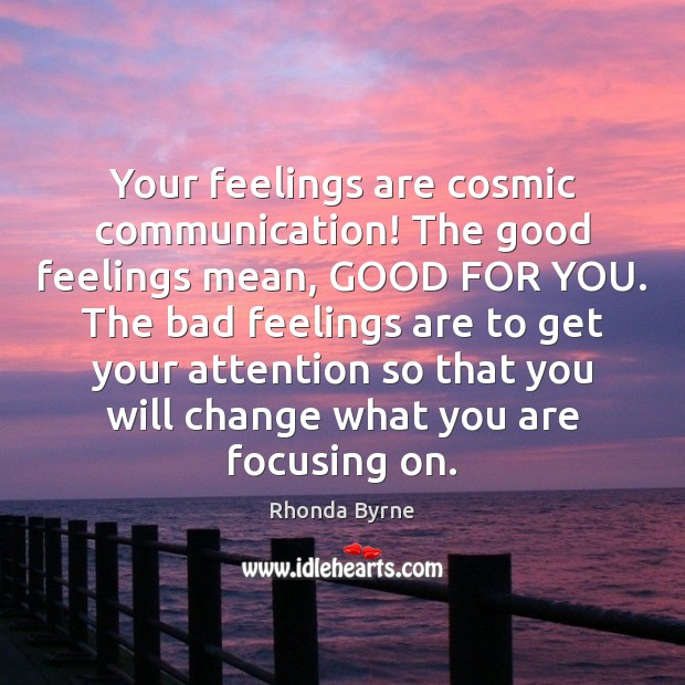 Your feelings are cosmic communication! The good feelings mean, GOOD FOR YOU. Rhonda Byrne Picture Quote